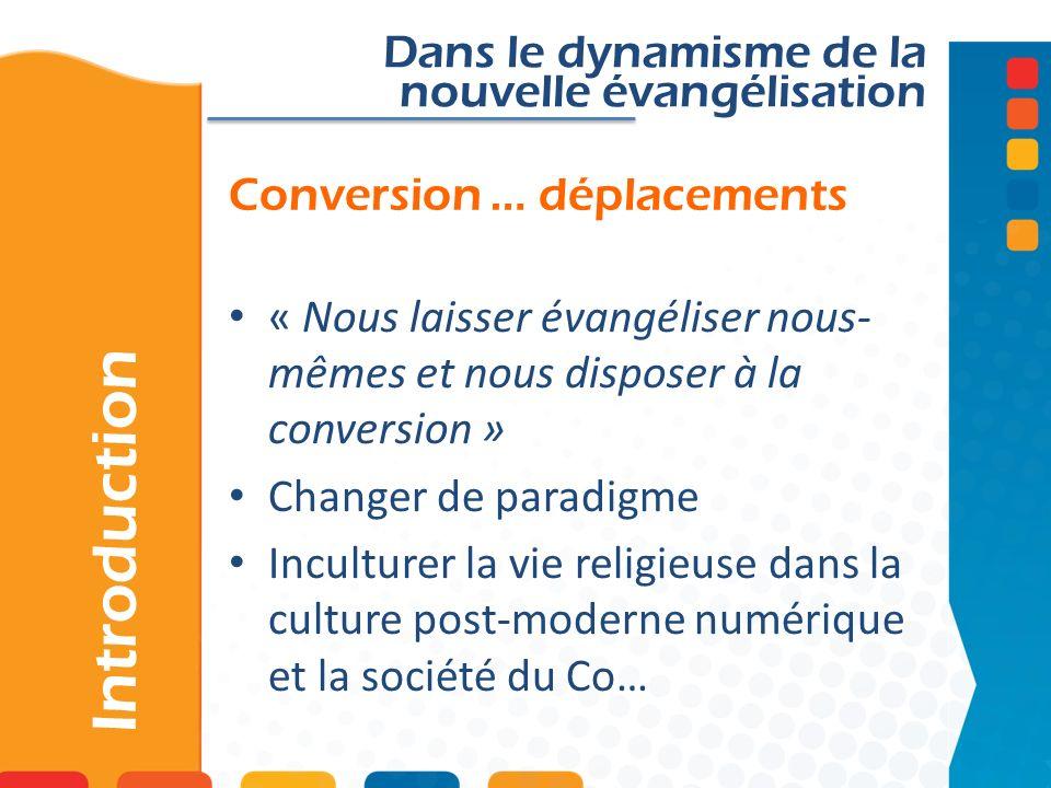 Conversion … déplacements Introduction Dans le dynamisme de la nouvelle évangélisation « Nous laisser évangéliser nous- mêmes et nous disposer à la conversion » Changer de paradigme Inculturer la vie religieuse dans la culture post-moderne numérique et la société du Co…