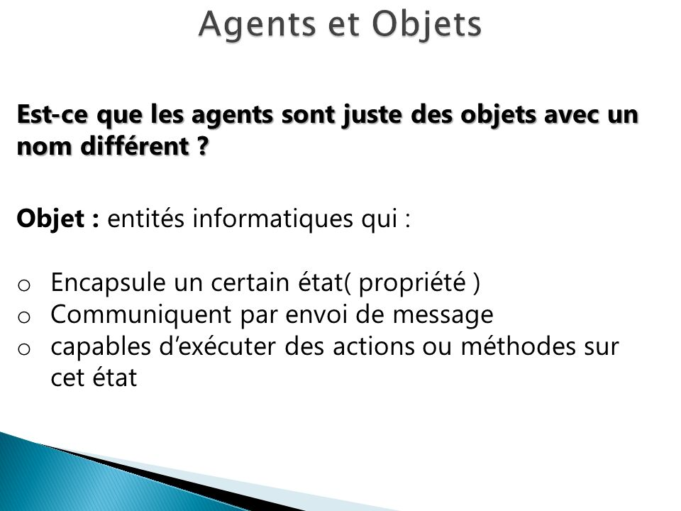 Est-ce que les agents sont juste des objets avec un nom différent ? Objet : entités informatiques qui : o Encapsule un certain état( propriété ) o Com