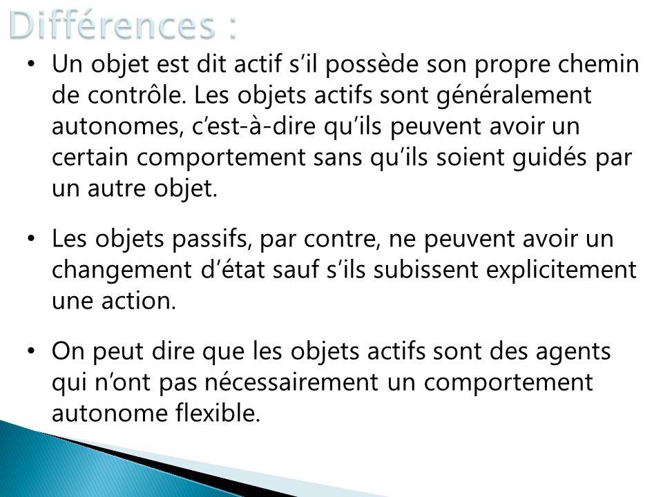 Un objet est dit actif sil possède son propre chemin de contrôle. Les objets actifs sont généralement autonomes, cest-à-dire quils peuvent avoir un ce