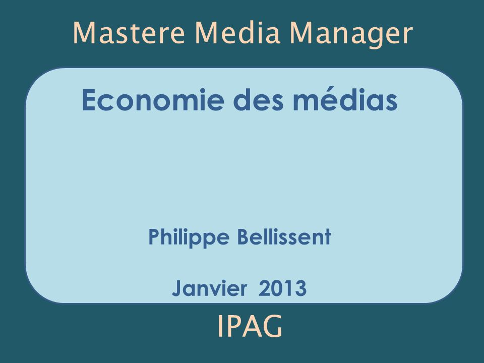 Economie des médias Philippe Bellissent Janvier 2013 Mastere Media Manager IPAG