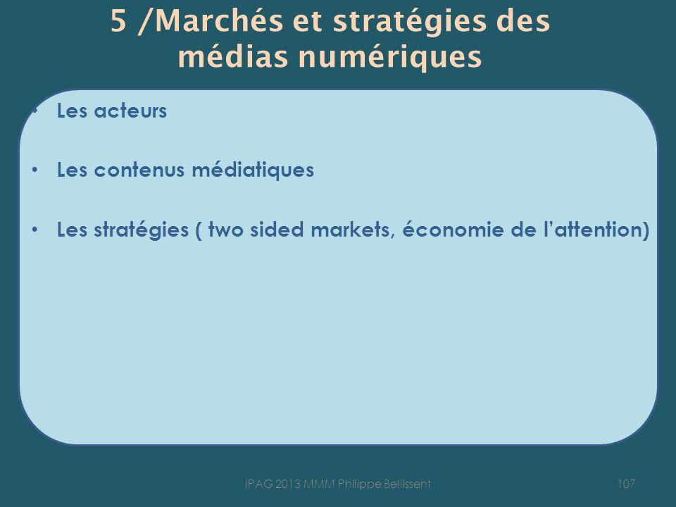 5 /Marchés et stratégies des médias numériques Les acteurs Les contenus médiatiques Les stratégies ( two sided markets, économie de lattention) 107IPAG 2013 MMM Philippe Bellissent