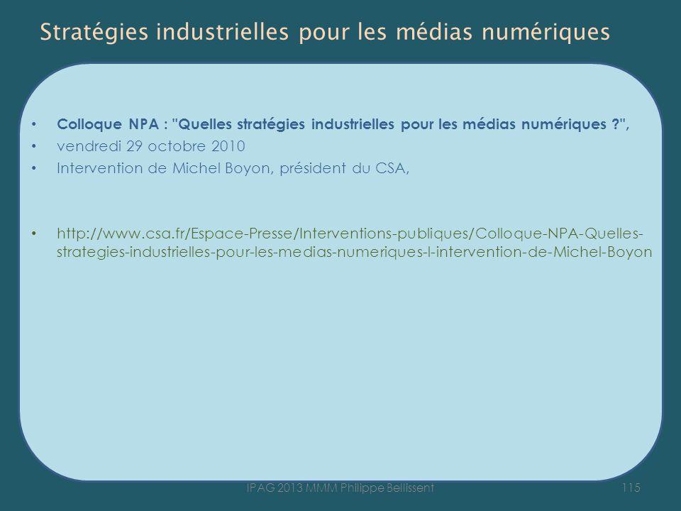Stratégies industrielles pour les médias numériques Colloque NPA : Quelles stratégies industrielles pour les médias numériques ? , vendredi 29 octobre 2010 Intervention de Michel Boyon, président du CSA, http://www.csa.fr/Espace-Presse/Interventions-publiques/Colloque-NPA-Quelles- strategies-industrielles-pour-les-medias-numeriques-l-intervention-de-Michel-Boyon 115IPAG 2013 MMM Philippe Bellissent