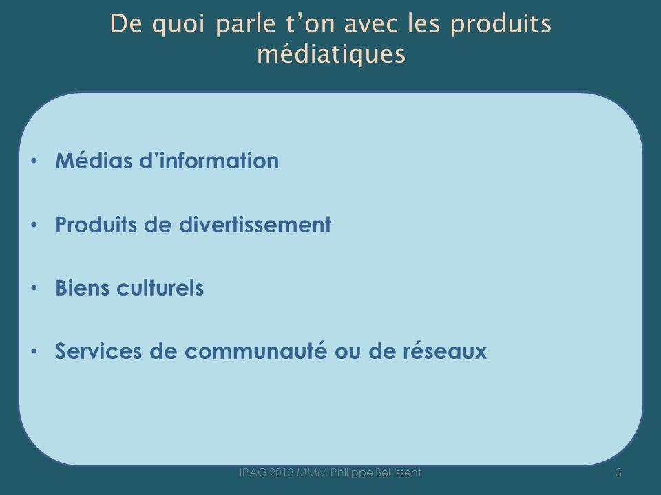 De quoi parle ton avec les produits médiatiques Médias dinformation Produits de divertissement Biens culturels Services de communauté ou de réseaux 3IPAG 2013 MMM Philippe Bellissent
