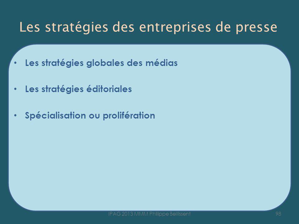 Les stratégies des entreprises de presse Les stratégies globales des médias Les stratégies éditoriales Spécialisation ou prolifération 98IPAG 2013 MMM Philippe Bellissent