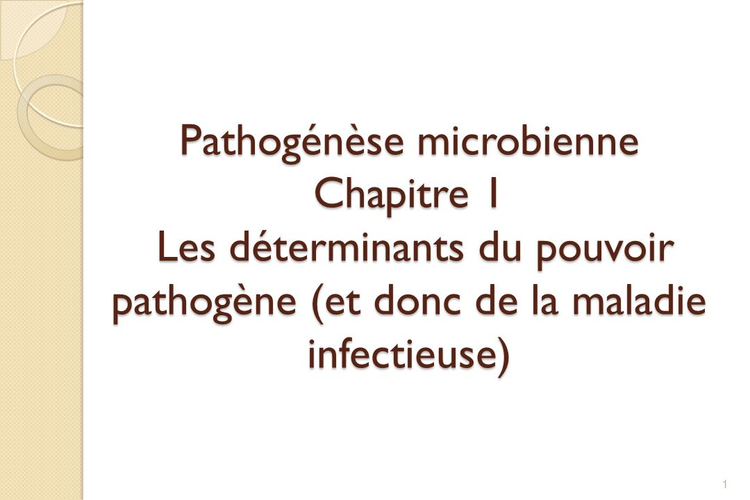 Pathogénèse microbienne Chapitre 1 Les déterminants du pouvoir pathogène (et donc de la maladie infectieuse) 1