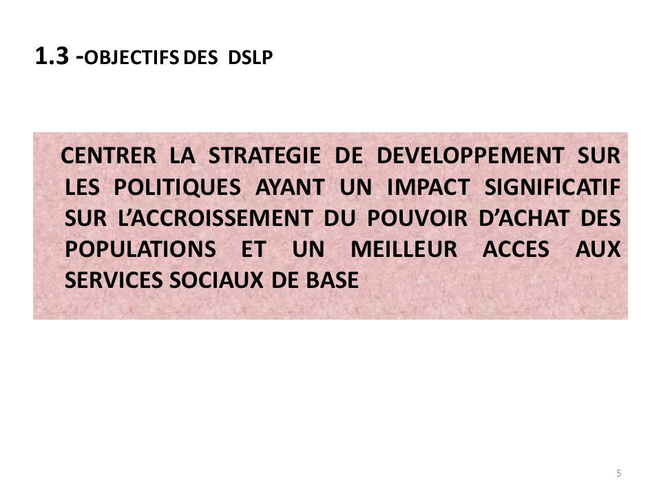 5 CENTRER LA STRATEGIE DE DEVELOPPEMENT SUR LES POLITIQUES AYANT UN IMPACT SIGNIFICATIF SUR LACCROISSEMENT DU POUVOIR DACHAT DES POPULATIONS ET UN MEILLEUR ACCES AUX SERVICES SOCIAUX DE BASE 1.3 - OBJECTIFS DES DSLP