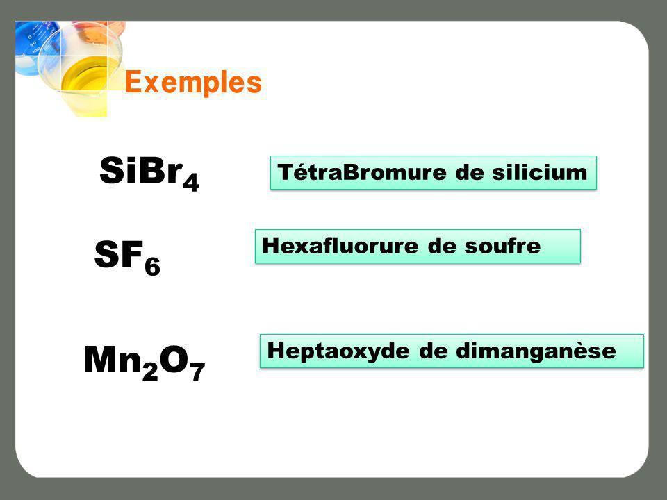 Exemples SiBr 4 TétraBromure de silicium SF 6 Hexafluorure de soufre Mn 2 O 7 Heptaoxyde de dimanganèse