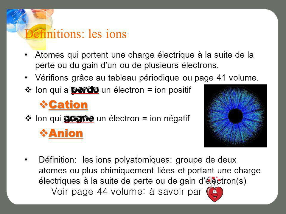 Définitions: les ions Atomes qui portent une charge électrique à la suite de la perte ou du gain dun ou de plusieurs électrons. Vérifions grâce au tab