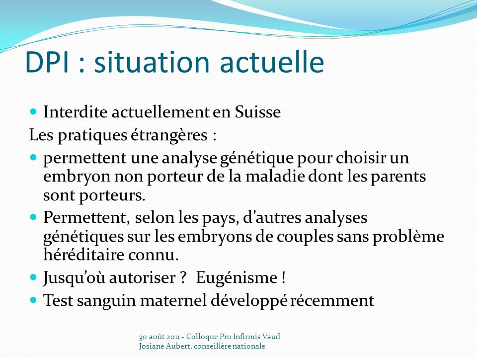 DPI : situation actuelle Interdite actuellement en Suisse Les pratiques étrangères : permettent une analyse génétique pour choisir un embryon non port