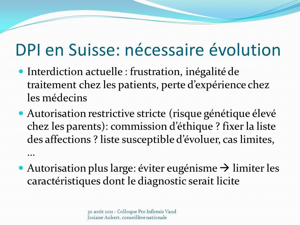 DPI en Suisse: nécessaire évolution Interdiction actuelle : frustration, inégalité de traitement chez les patients, perte dexpérience chez les médecins Autorisation restrictive stricte (risque génétique élevé chez les parents): commission déthique .