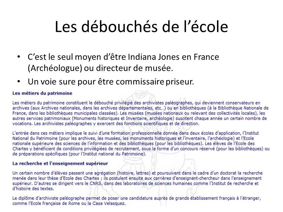 Les débouchés de lécole Cest le seul moyen dêtre Indiana Jones en France (Archéologue) ou directeur de musée. Un voie sure pour être commissaire prise