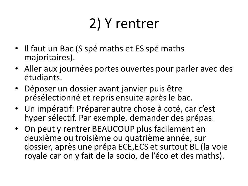 2) Y rentrer Il faut un Bac (S spé maths et ES spé maths majoritaires). Aller aux journées portes ouvertes pour parler avec des étudiants. Déposer un