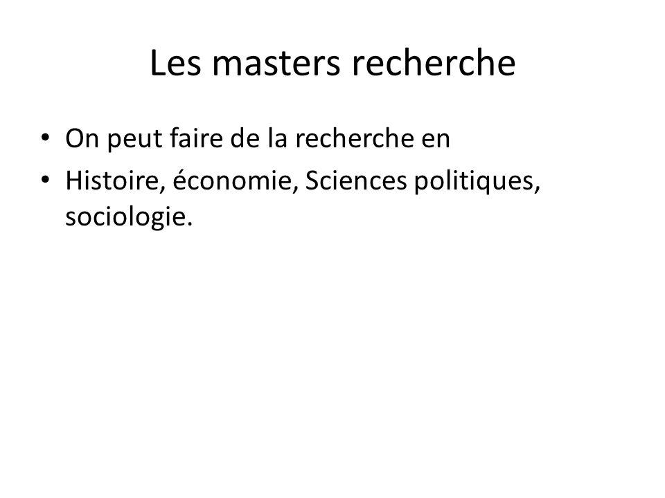 Les masters recherche On peut faire de la recherche en Histoire, économie, Sciences politiques, sociologie.