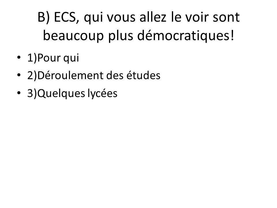 B) ECS, qui vous allez le voir sont beaucoup plus démocratiques! 1)Pour qui 2)Déroulement des études 3)Quelques lycées