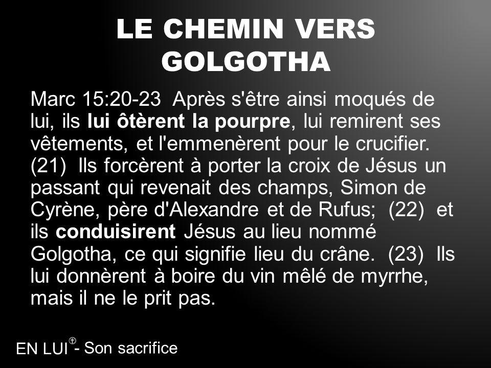 - Son sacrifice EN LUI LE CHEMIN VERS GOLGOTHA Marc 15:20-23 Après s'être ainsi moqués de lui, ils lui ôtèrent la pourpre, lui remirent ses vêtements,