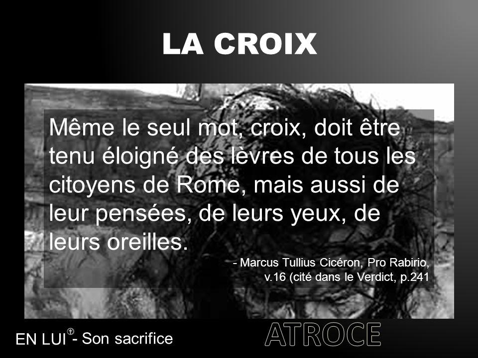 - Son sacrifice EN LUI LA CROIX Même le seul mot, croix, doit être tenu éloigné des lèvres de tous les citoyens de Rome, mais aussi de leur pensées, d