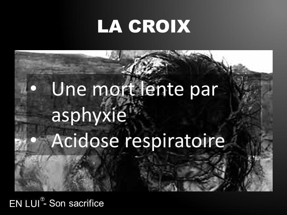 - Son sacrifice EN LUI LA CROIX Une mort lente par asphyxie Acidose respiratoire