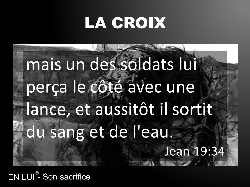 - Son sacrifice EN LUI LA CROIX mais un des soldats lui perça le côté avec une lance, et aussitôt il sortit du sang et de l'eau. Jean 19:34