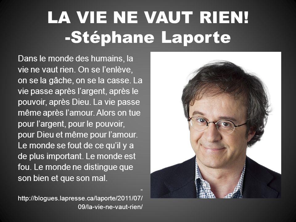 LA VIE NE VAUT RIEN! -Stéphane Laporte Dans le monde des humains, la vie ne vaut rien. On se lenlève, on se la gâche, on se la casse. La vie passe apr