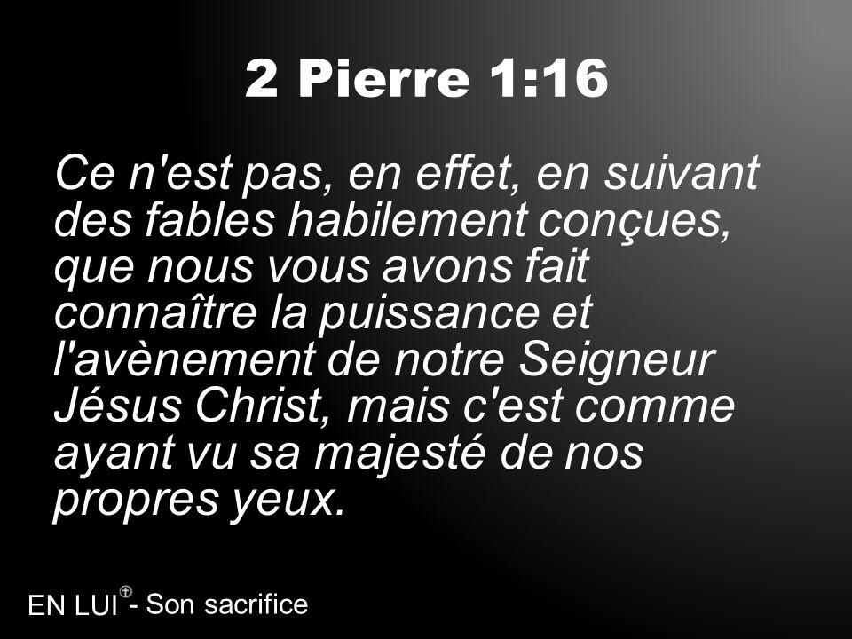 - Son sacrifice EN LUI 2 Pierre 1:16 Ce n'est pas, en effet, en suivant des fables habilement conçues, que nous vous avons fait connaître la puissance