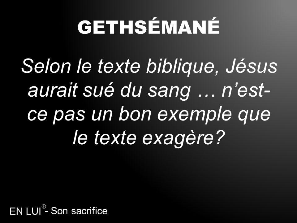 - Son sacrifice EN LUI GETHSÉMANÉ Selon le texte biblique, Jésus aurait sué du sang … nest- ce pas un bon exemple que le texte exagère?