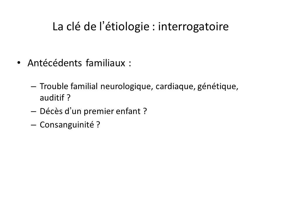 La clé de l étiologie : interrogatoire Antécédents familiaux : – Trouble familial neurologique, cardiaque, génétique, auditif ? – Décès d un premier e
