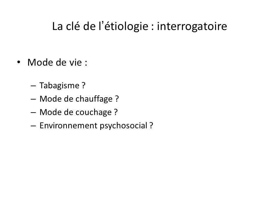La clé de l étiologie : interrogatoire Mode de vie : – Tabagisme ? – Mode de chauffage ? – Mode de couchage ? – Environnement psychosocial ?