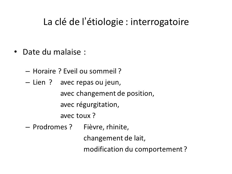 La clé de l étiologie : interrogatoire Date du malaise : – Horaire ? Eveil ou sommeil ? – Lien ?avec repas ou jeun, avec changement de position, avec