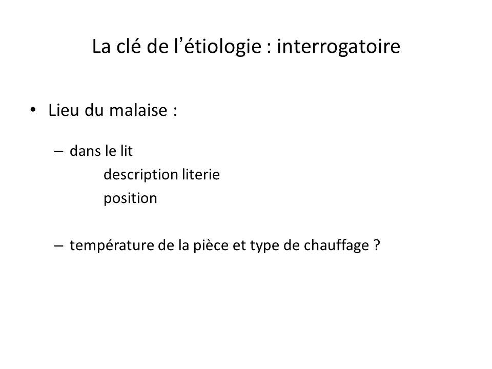 La clé de l étiologie : interrogatoire Lieu du malaise : – dans le lit description literie position – température de la pièce et type de chauffage ?