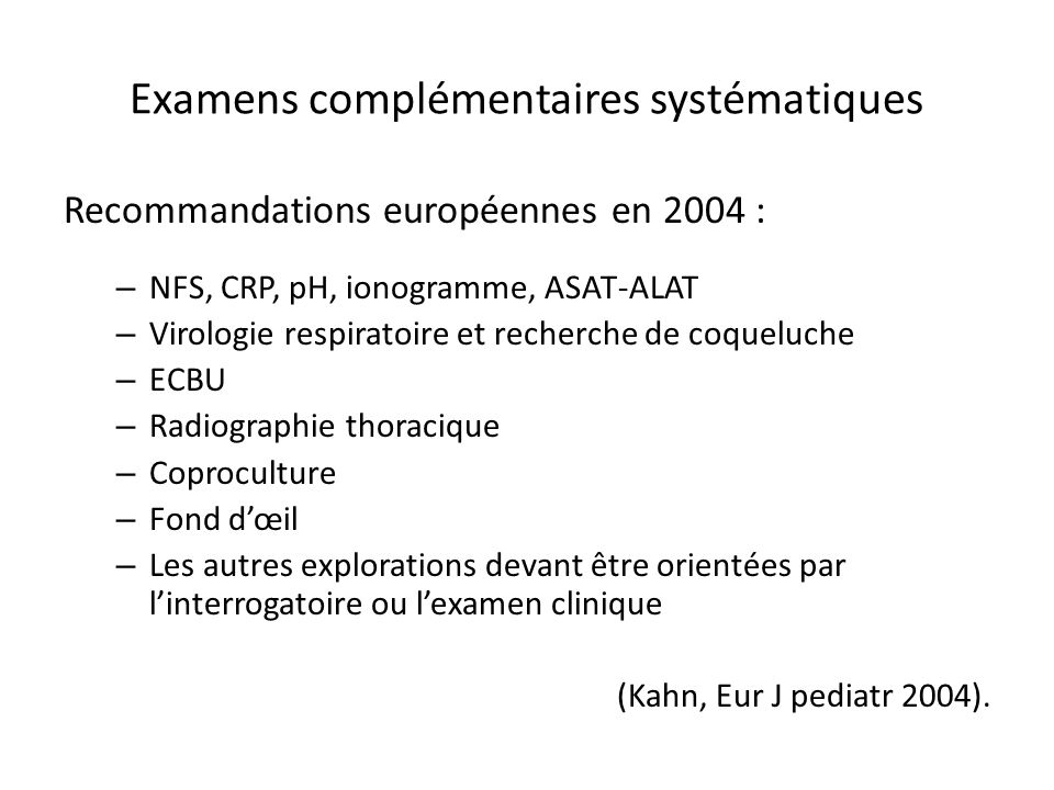 Examens complémentaires systématiques Recommandations européennes en 2004 : – NFS, CRP, pH, ionogramme, ASAT-ALAT – Virologie respiratoire et recherch