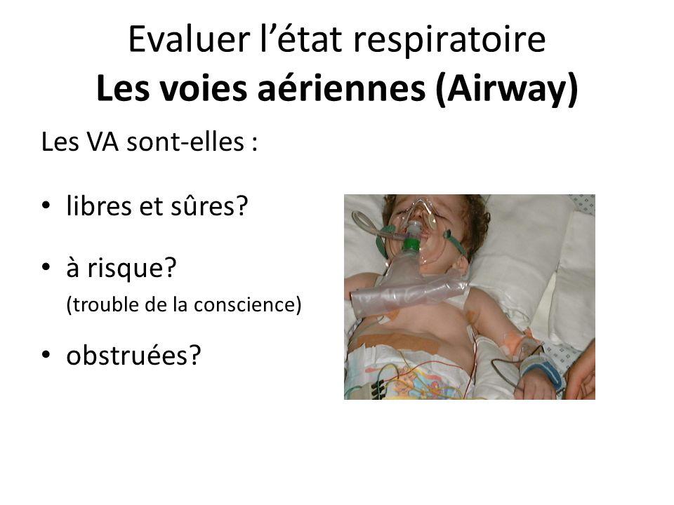 Evaluer létat respiratoire Les voies aériennes (Airway) Les VA sont-elles : libres et sûres? à risque? (trouble de la conscience) obstruées?