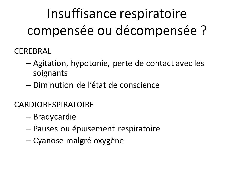 Insuffisance respiratoire compensée ou décompensée ? CEREBRAL – Agitation, hypotonie, perte de contact avec les soignants – Diminution de létat de con