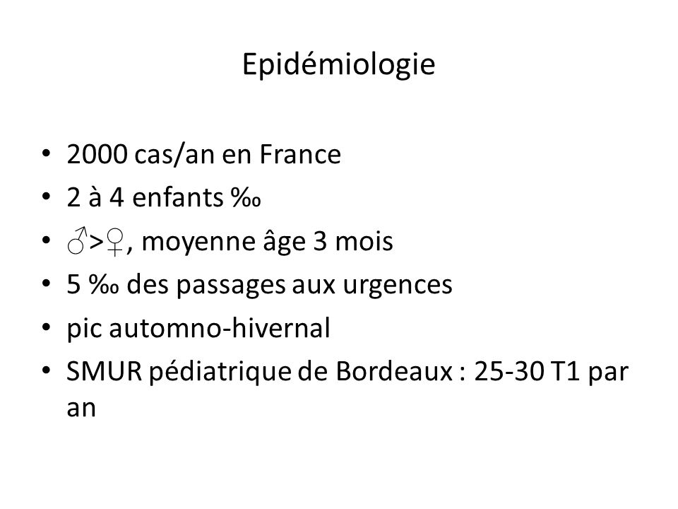 Epidémiologie 2000 cas/an en France 2 à 4 enfants >, moyenne âge 3 mois 5 des passages aux urgences pic automno-hivernal SMUR pédiatrique de Bordeaux