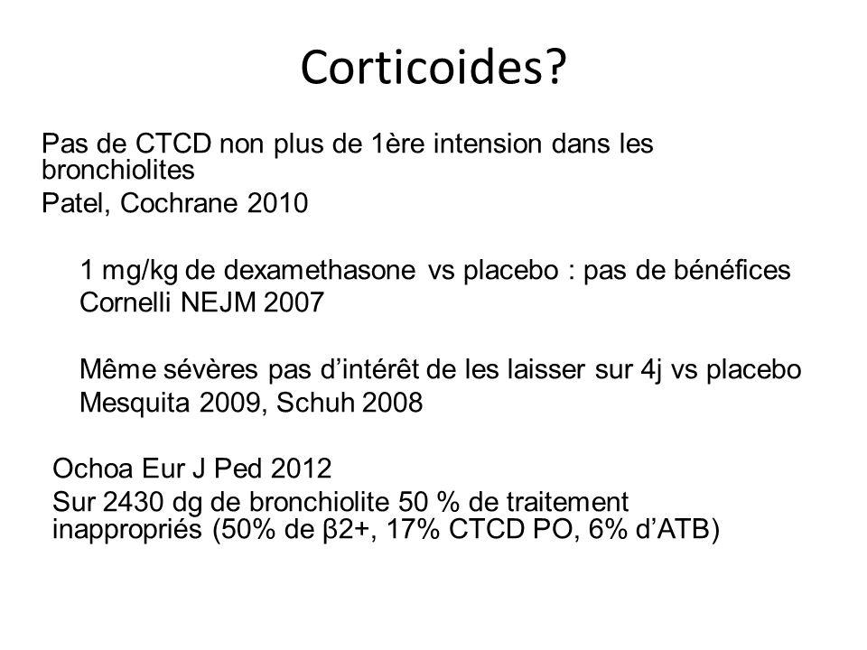 Corticoides? Pas de CTCD non plus de 1ère intension dans les bronchiolites Patel, Cochrane 2010 1 mg/kg de dexamethasone vs placebo : pas de bénéfices