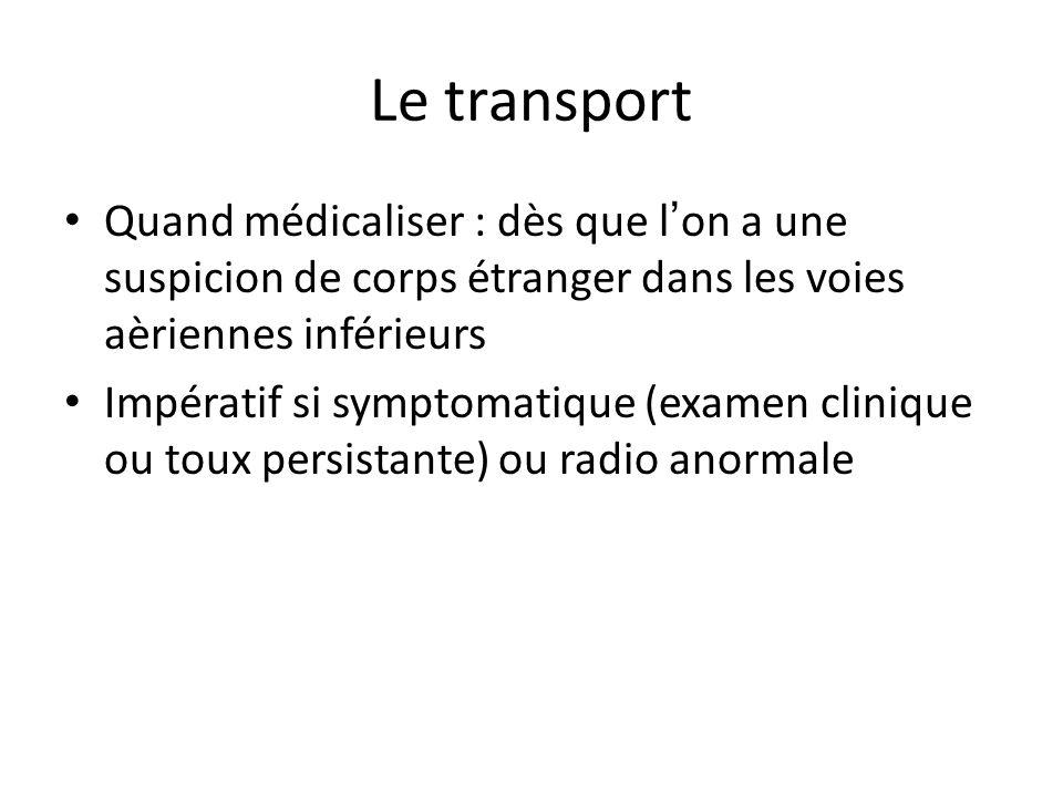 Le transport Quand médicaliser : dès que l on a une suspicion de corps étranger dans les voies aèriennes inférieurs Impératif si symptomatique (examen