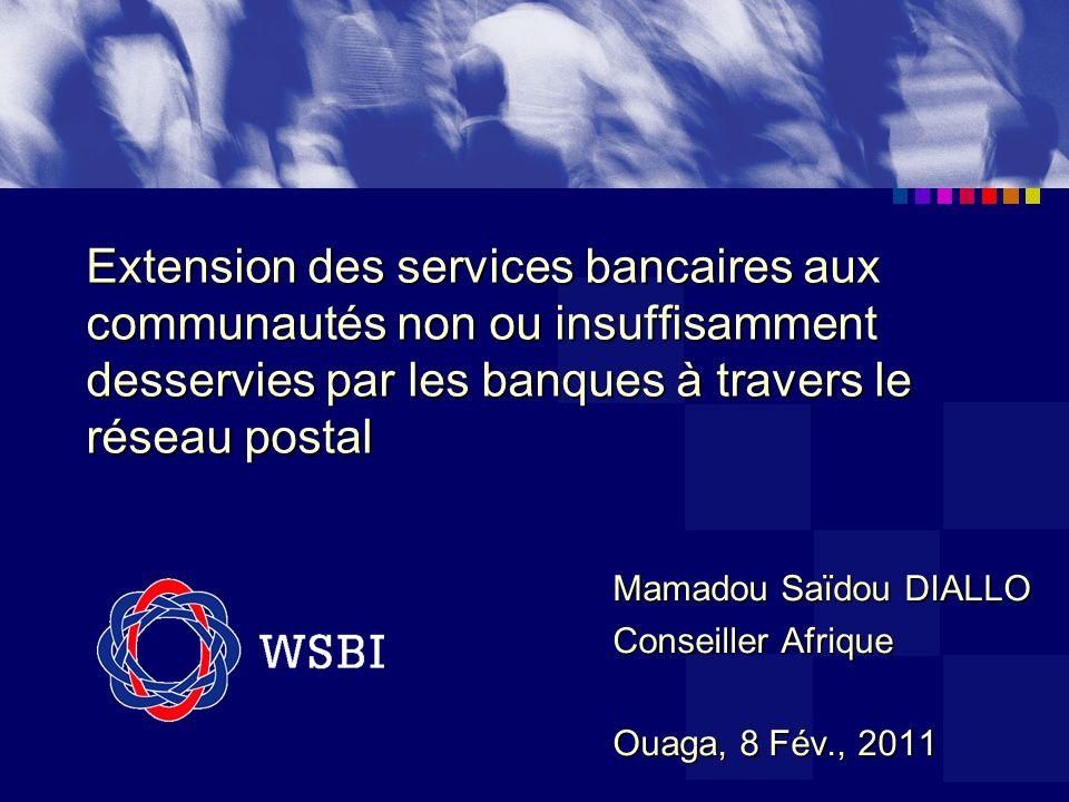 Extension des services bancaires aux communautés non ou insuffisamment desservies par les banques à travers le réseau postal Mamadou Saïdou DIALLO Conseiller Afrique Ouaga, 8 Fév., 2011