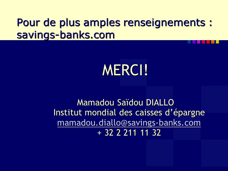 Pour de plus amples renseignements : savings-banks.com MERCI! Mamadou Saïdou DIALLO Institut mondial des caisses dépargne mamadou.diallo@savings-banks