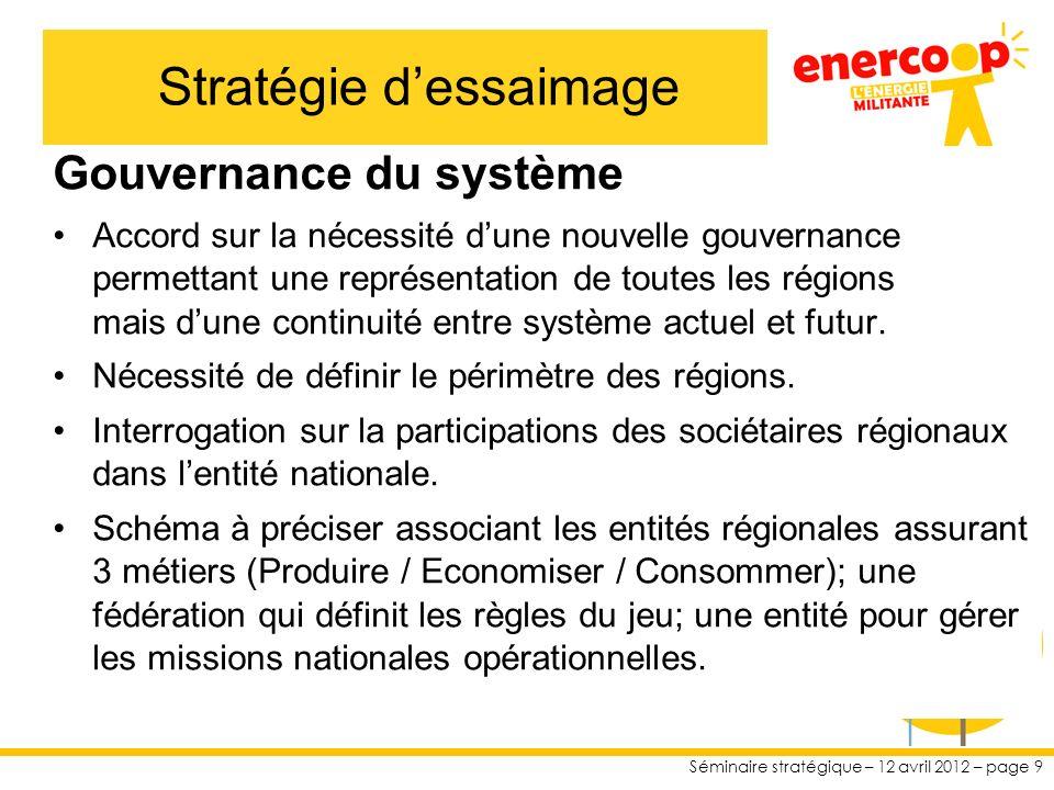 Séminaire stratégique – 12 avril 2012 – page 9 Gouvernance du système Accord sur la nécessité dune nouvelle gouvernance permettant une représentation de toutes les régions mais dune continuité entre système actuel et futur.