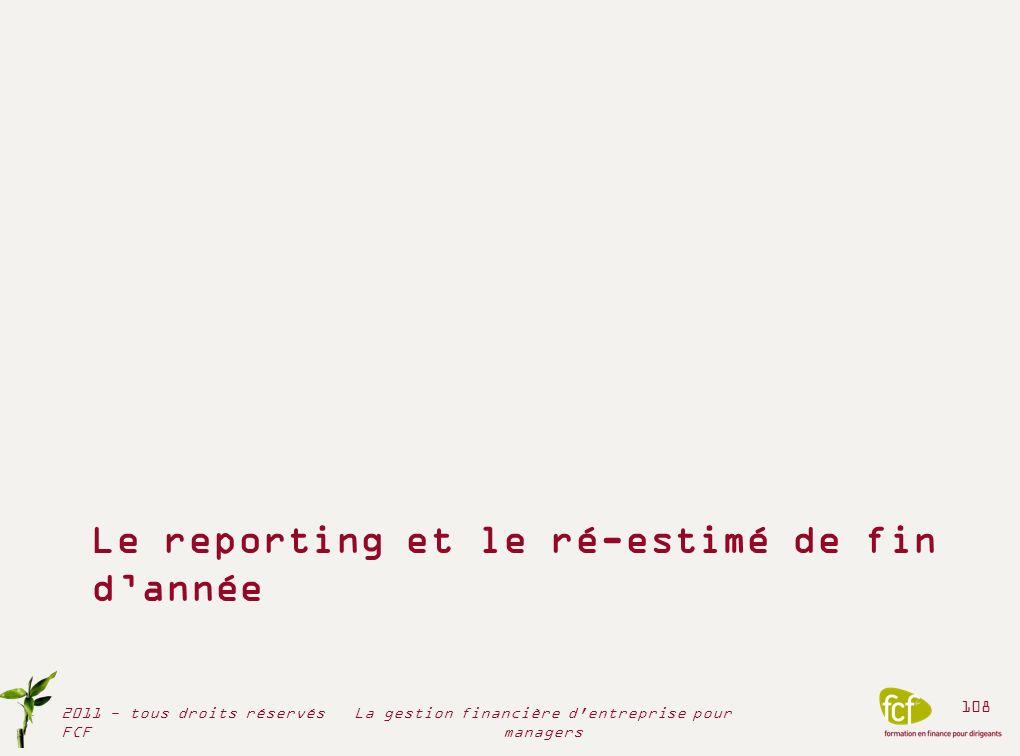 Le reporting et le ré-estimé de fin dannée 2011 - tous droits réservés FCF 108 La gestion financière d'entreprise pour managers