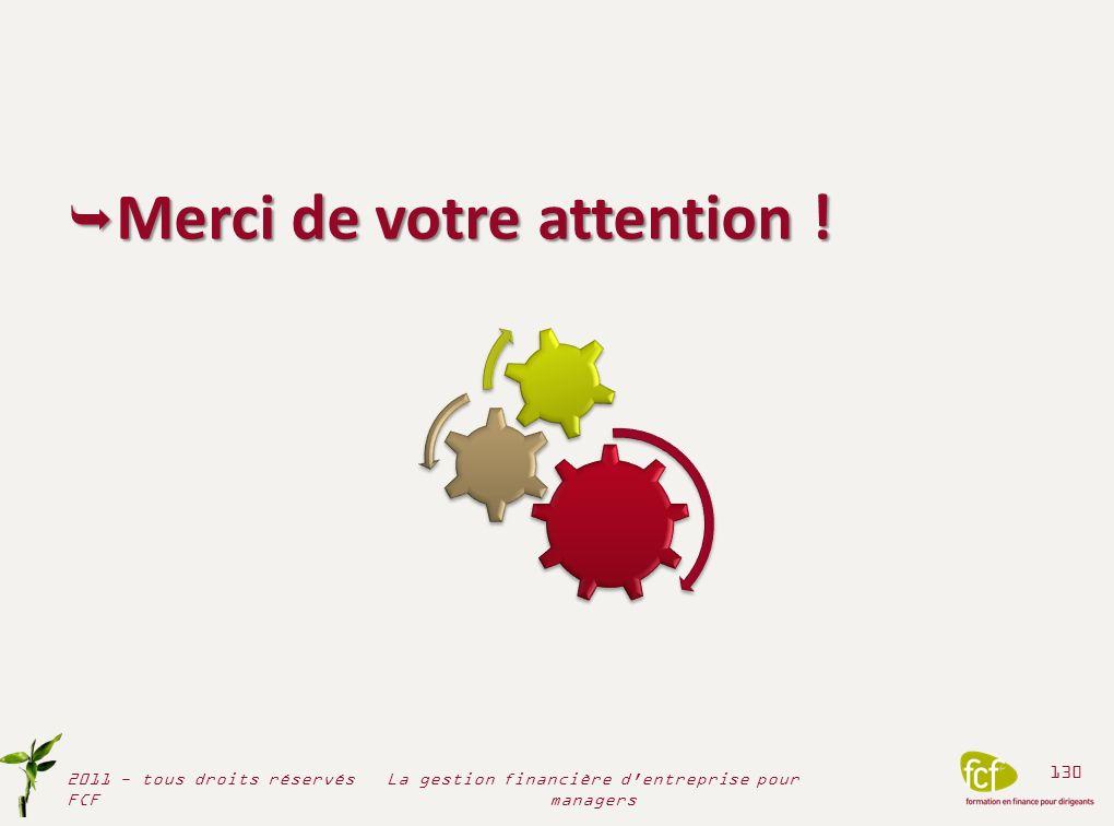 2011 - tous droits réservés FCF 130 La gestion financière d'entreprise pour managers Merci de votre attention ! Merci de votre attention !
