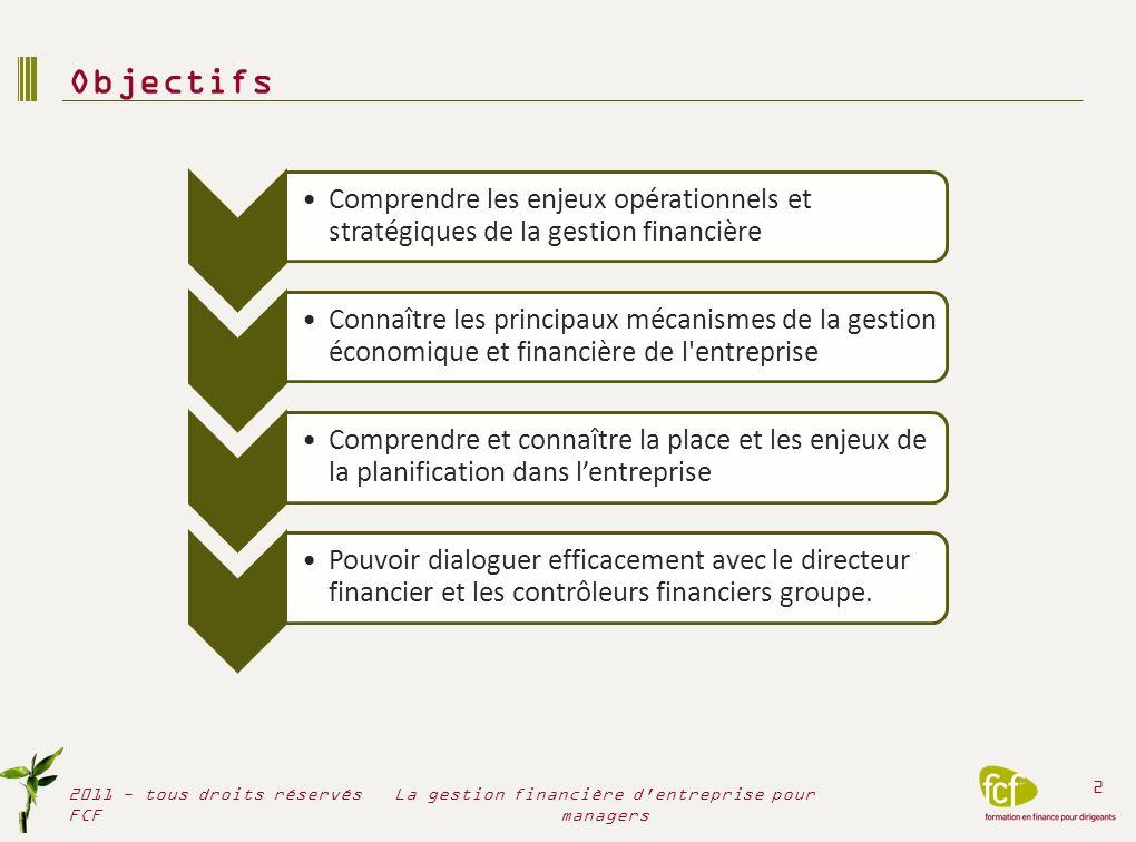 Objectifs 2011 - tous droits réservés FCF 2 La gestion financière d'entreprise pour managers Comprendre les enjeux opérationnels et stratégiques de la