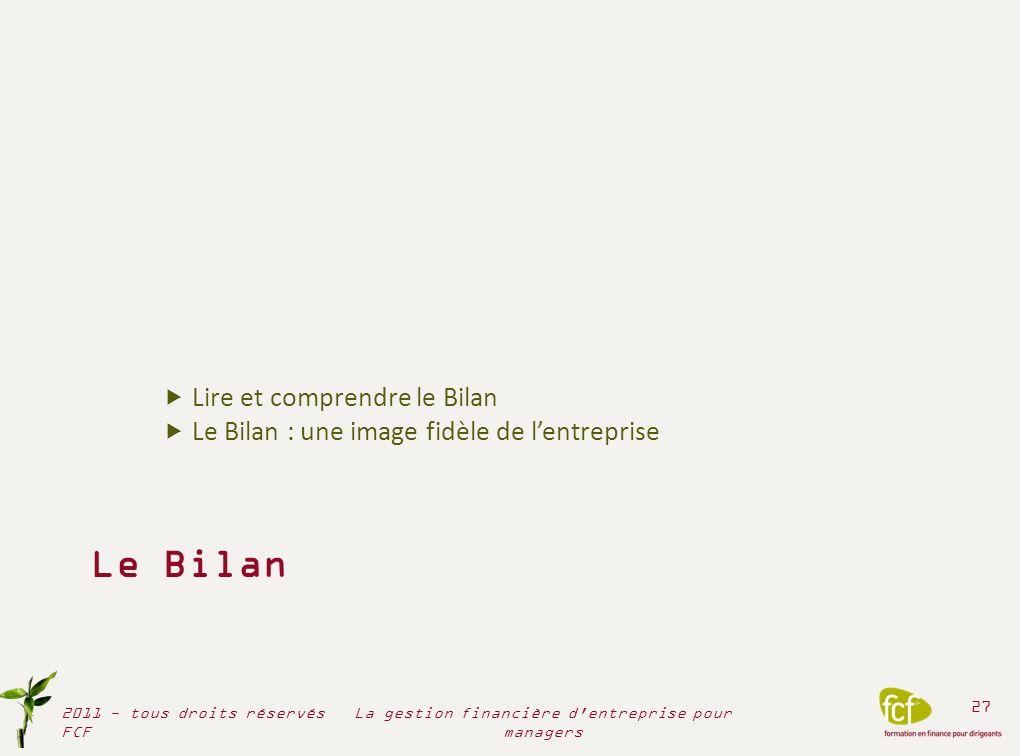 Le Bilan Lire et comprendre le Bilan Le Bilan : une image fidèle de lentreprise 2011 - tous droits réservés FCF 27 La gestion financière d'entreprise