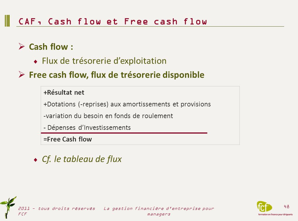 Cash flow : Flux de trésorerie dexploitation Free cash flow, flux de trésorerie disponible Cf. le tableau de flux CAF, Cash flow et Free cash flow 201