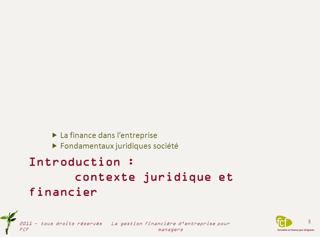 Introduction : contexte juridique et financier La finance dans lentreprise Fondamentaux juridiques société 2011 - tous droits réservés FCF 5 La gestio