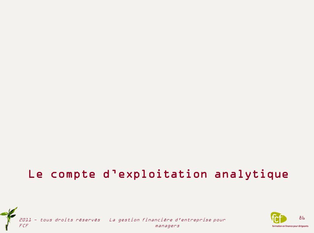 Le compte dexploitation analytique 2011 - tous droits réservés FCF 86 La gestion financière d'entreprise pour managers