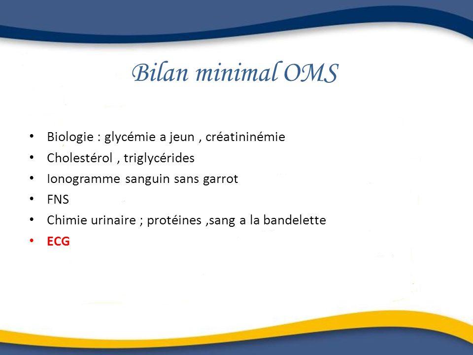 Bilan minimal OMS Biologie : glycémie a jeun, créatininémie Cholestérol, triglycérides Ionogramme sanguin sans garrot FNS Chimie urinaire ; protéines,