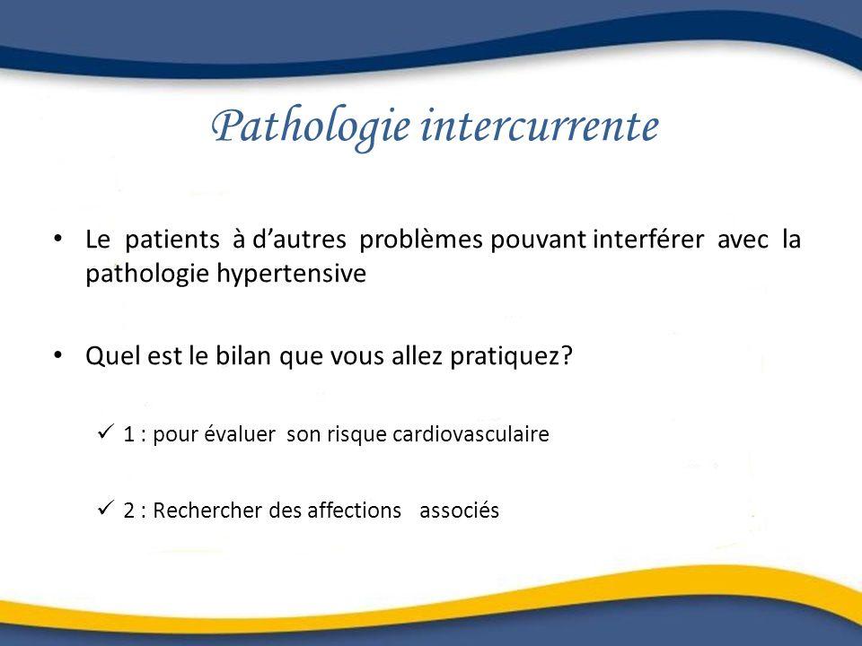Pathologie intercurrente Le patients à dautres problèmes pouvant interférer avec la pathologie hypertensive Quel est le bilan que vous allez pratiquez