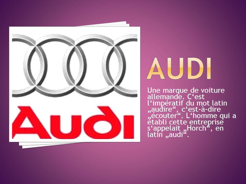 Une marque de voiture allemande. Cest limpératif du mot latin audire, cest-à-dire écouter. Lhomme qui a établi cette entreprise sappelait Horch, en la