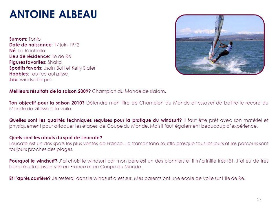 17 Surnom: Tonio Date de naissance: 17 juin 1972 Né: La Rochelle Lieu de résidence: Ile de Ré Figures favorites: Shaka Sportifs favoris: Usain Bolt et