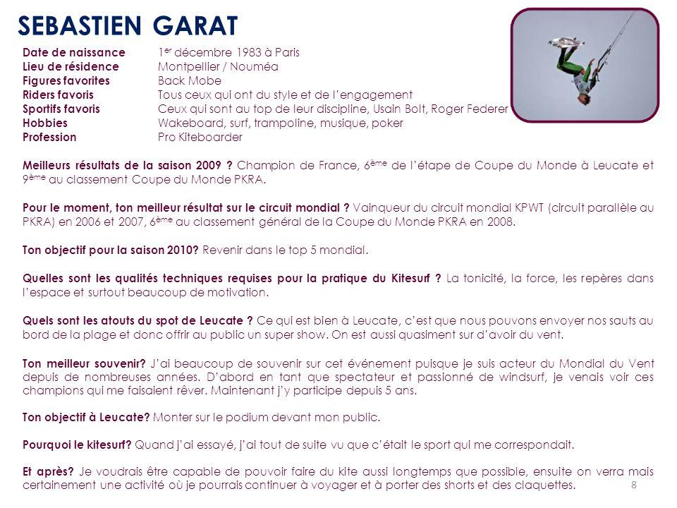 8 SEBASTIEN GARAT Date de naissance 1 er décembre 1983 à Paris Lieu de résidence Montpellier / Nouméa Figures favorites Back Mobe Riders favoris Tous